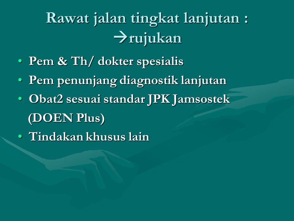 Rawat jalan tingkat lanjutan :  rujukan •Pem & Th/ dokter spesialis •Pem penunjang diagnostik lanjutan •Obat2 sesuai standar JPK Jamsostek (DOEN Plus