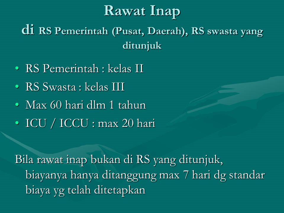 Rawat Inap di RS Pemerintah (Pusat, Daerah), RS swasta yang ditunjuk •RS Pemerintah : kelas II •RS Swasta : kelas III •Max 60 hari dlm 1 tahun •ICU /