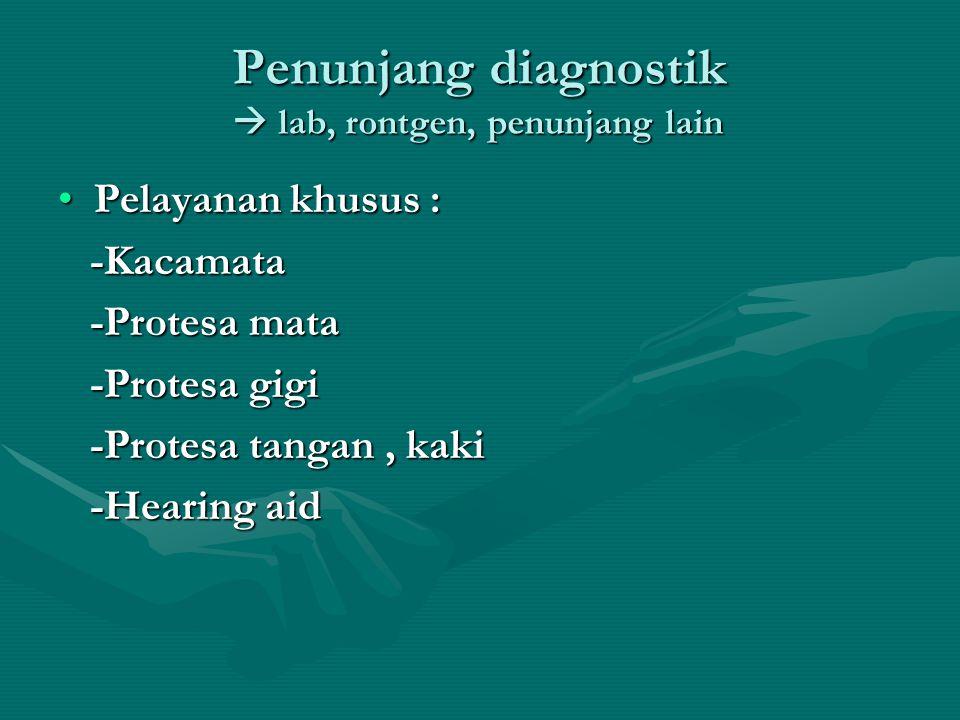 Penunjang diagnostik  lab, rontgen, penunjang lain •Pelayanan khusus : -Kacamata -Kacamata -Protesa mata -Protesa mata -Protesa gigi -Protesa gigi -P