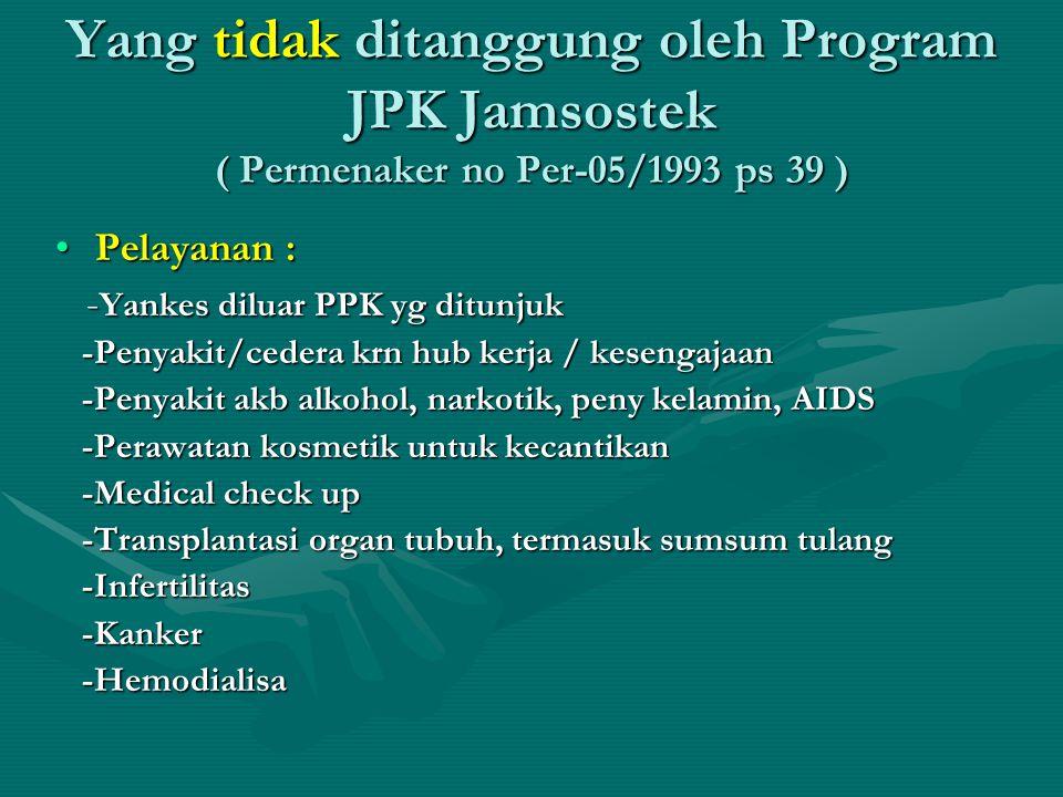 Yang tidak ditanggung oleh Program JPK Jamsostek ( Permenaker no Per-05/1993 ps 39 ) •Pelayanan : - Yankes diluar PPK yg ditunjuk - Yankes diluar PPK