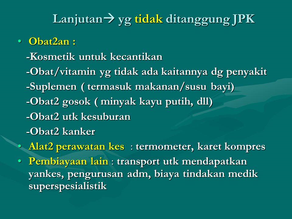 Lanjutan  yg tidak ditanggung JPK •Obat2an : -Kosmetik untuk kecantikan -Kosmetik untuk kecantikan -Obat/vitamin yg tidak ada kaitannya dg penyakit -