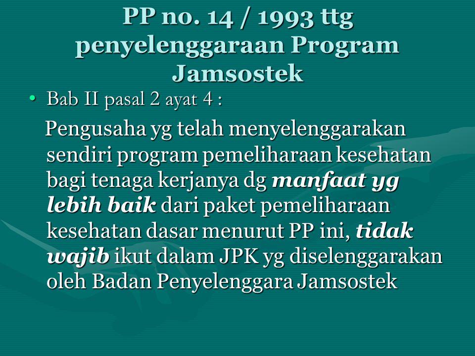 PP no. 14 / 1993 ttg penyelenggaraan Program Jamsostek •Bab II pasal 2 ayat 4 : Pengusaha yg telah menyelenggarakan sendiri program pemeliharaan keseh