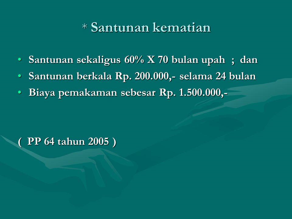 * Santunan kematian •Santunan sekaligus 60% X 70 bulan upah ; dan •Santunan berkala Rp. 200.000,- selama 24 bulan •Biaya pemakaman sebesar Rp. 1.500.0