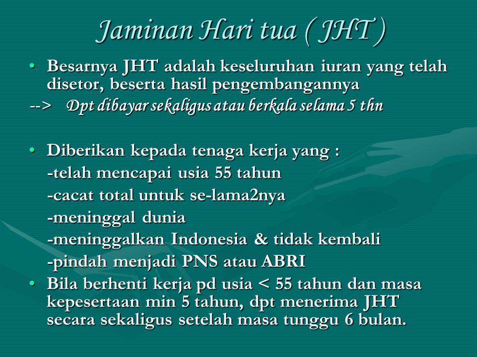 Jaminan Hari tua ( JHT ) •Besarnya JHT adalah keseluruhan iuran yang telah disetor, beserta hasil pengembangannya --> Dpt dibayar sekaligus atau berka