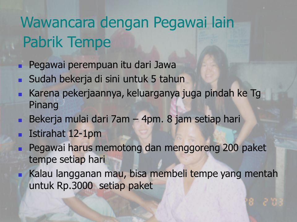 Wawancara dengan Pegawai lain Pabrik Tempe  Pegawai perempuan itu dari Jawa  Sudah bekerja di sini untuk 5 tahun  Karena pekerjaannya, keluarganya juga pindah ke Tg Pinang  Bekerja mulai dari 7am – 4pm.
