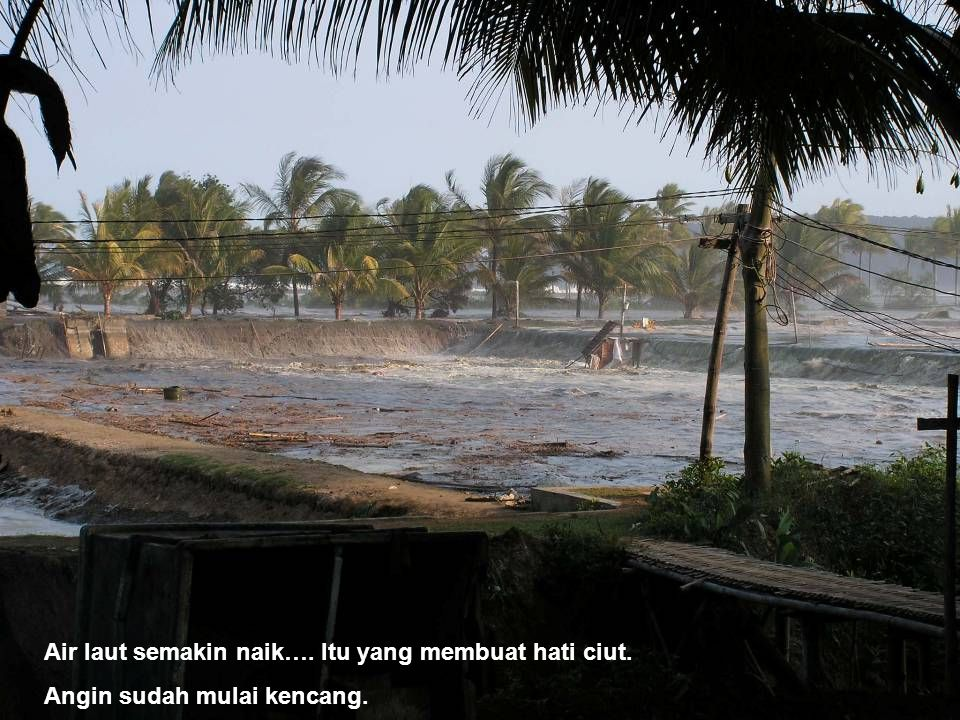 Air laut semakin naik…. Itu yang membuat hati ciut. Angin sudah mulai kencang.