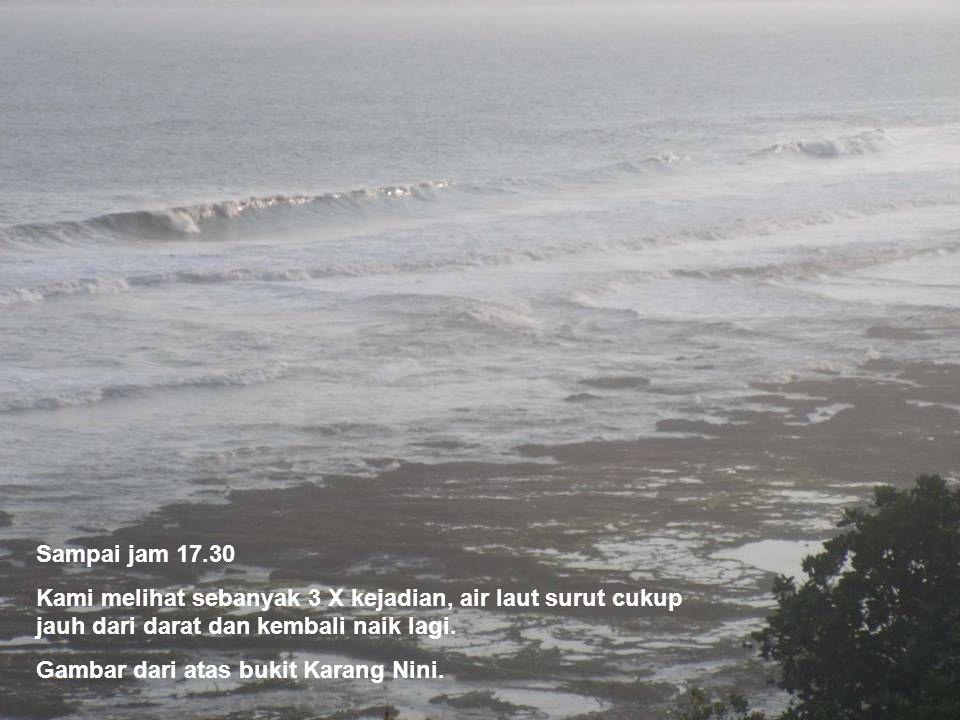 Sampai jam 17.30 Kami melihat sebanyak 3 X kejadian, air laut surut cukup jauh dari darat dan kembali naik lagi. Gambar dari atas bukit Karang Nini.
