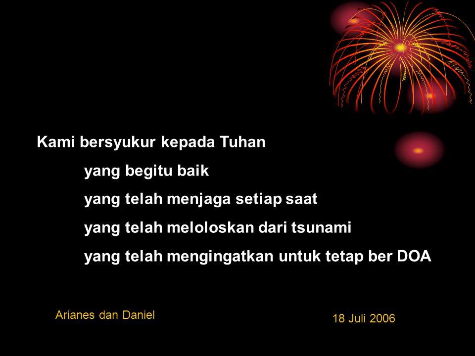 Kami bersyukur kepada Tuhan yang begitu baik yang telah menjaga setiap saat yang telah meloloskan dari tsunami yang telah mengingatkan untuk tetap ber DOA Arianes dan Daniel 18 Juli 2006