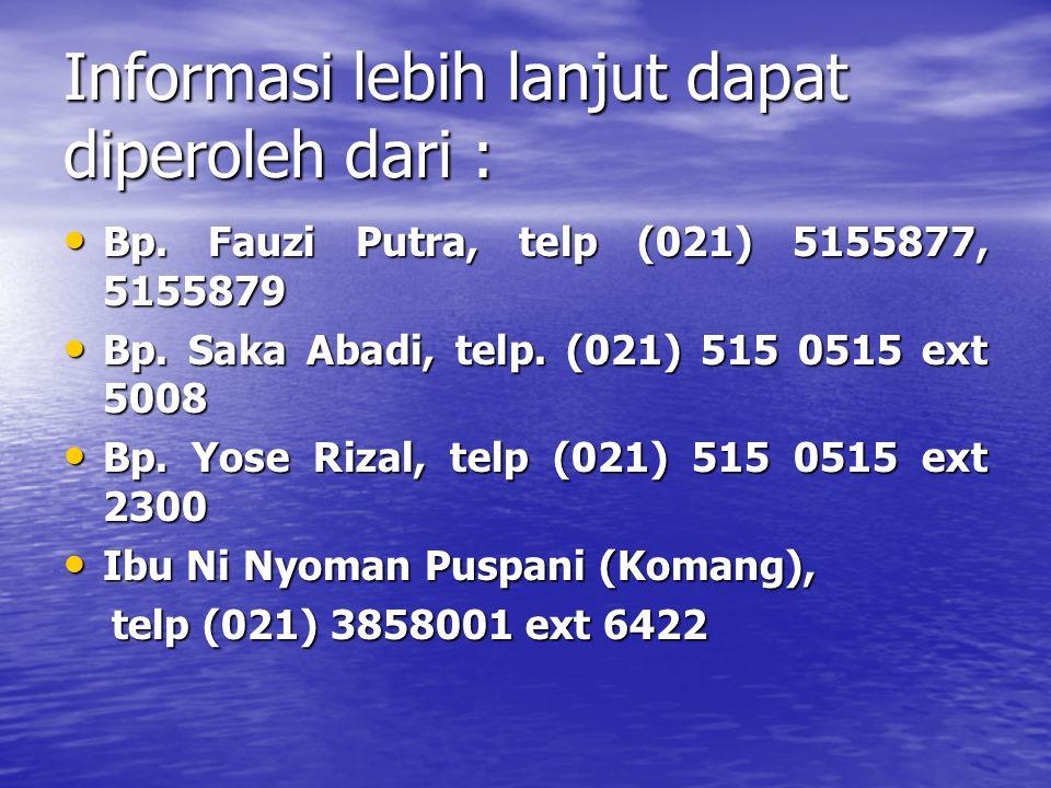 Informasi lebih lanjut dapat diperoleh dari : • Bp. Fauzi Putra, telp (021) 5155877, 5155879 • Bp. Saka Abadi, telp. (021) 515 0515 ext 5008 • Bp. Yos