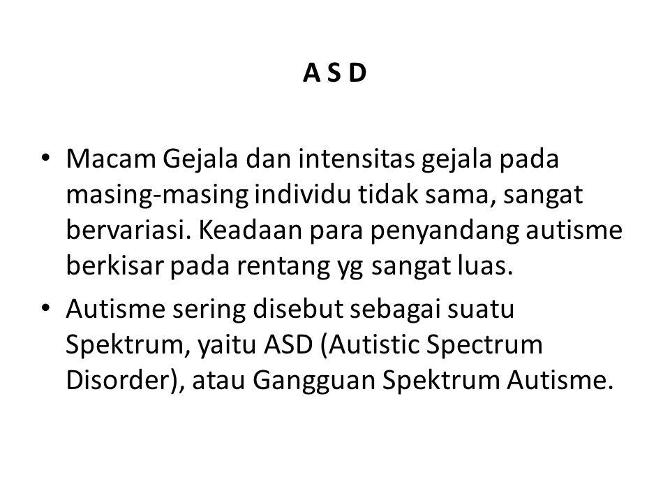 A S D • Macam Gejala dan intensitas gejala pada masing-masing individu tidak sama, sangat bervariasi. Keadaan para penyandang autisme berkisar pada re