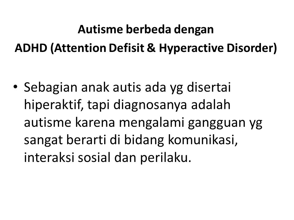 Autisme berbeda dengan ADHD (Attention Defisit & Hyperactive Disorder) • Sebagian anak autis ada yg disertai hiperaktif, tapi diagnosanya adalah autis