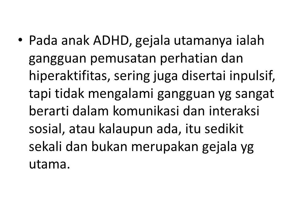• Pada anak ADHD, gejala utamanya ialah gangguan pemusatan perhatian dan hiperaktifitas, sering juga disertai inpulsif, tapi tidak mengalami gangguan