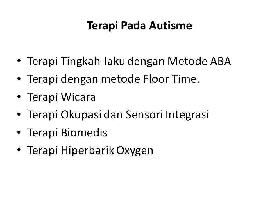 Terapi Pada Autisme • Terapi Tingkah-laku dengan Metode ABA • Terapi dengan metode Floor Time. • Terapi Wicara • Terapi Okupasi dan Sensori Integrasi