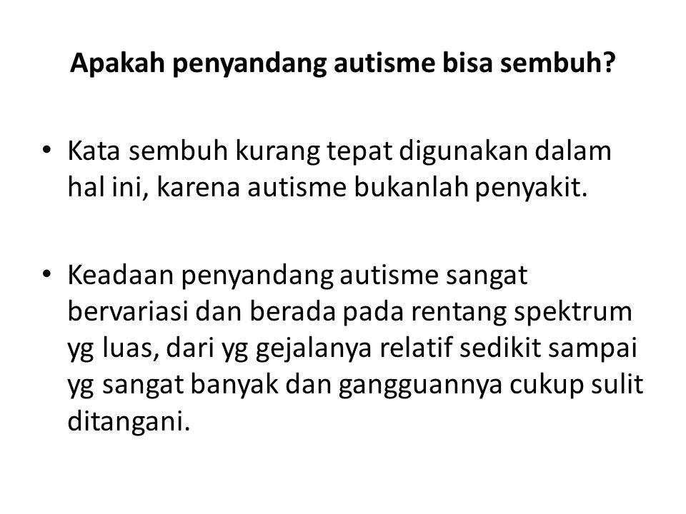 Apakah penyandang autisme bisa sembuh? • Kata sembuh kurang tepat digunakan dalam hal ini, karena autisme bukanlah penyakit. • Keadaan penyandang auti