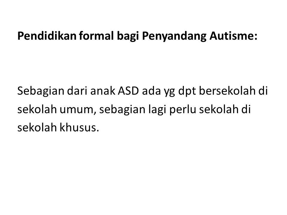 Pendidikan formal bagi Penyandang Autisme: Sebagian dari anak ASD ada yg dpt bersekolah di sekolah umum, sebagian lagi perlu sekolah di sekolah khusus