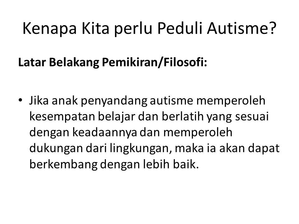 Kenapa Kita perlu Peduli Autisme? Latar Belakang Pemikiran/Filosofi: • Jika anak penyandang autisme memperoleh kesempatan belajar dan berlatih yang se