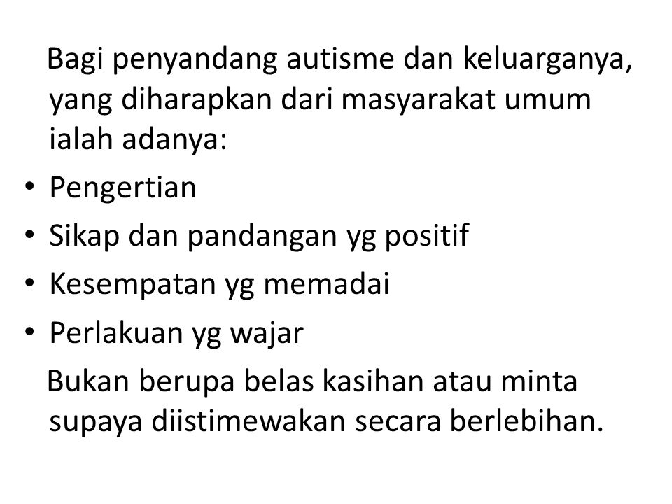 Bagi penyandang autisme dan keluarganya, yang diharapkan dari masyarakat umum ialah adanya: • Pengertian • Sikap dan pandangan yg positif • Kesempatan