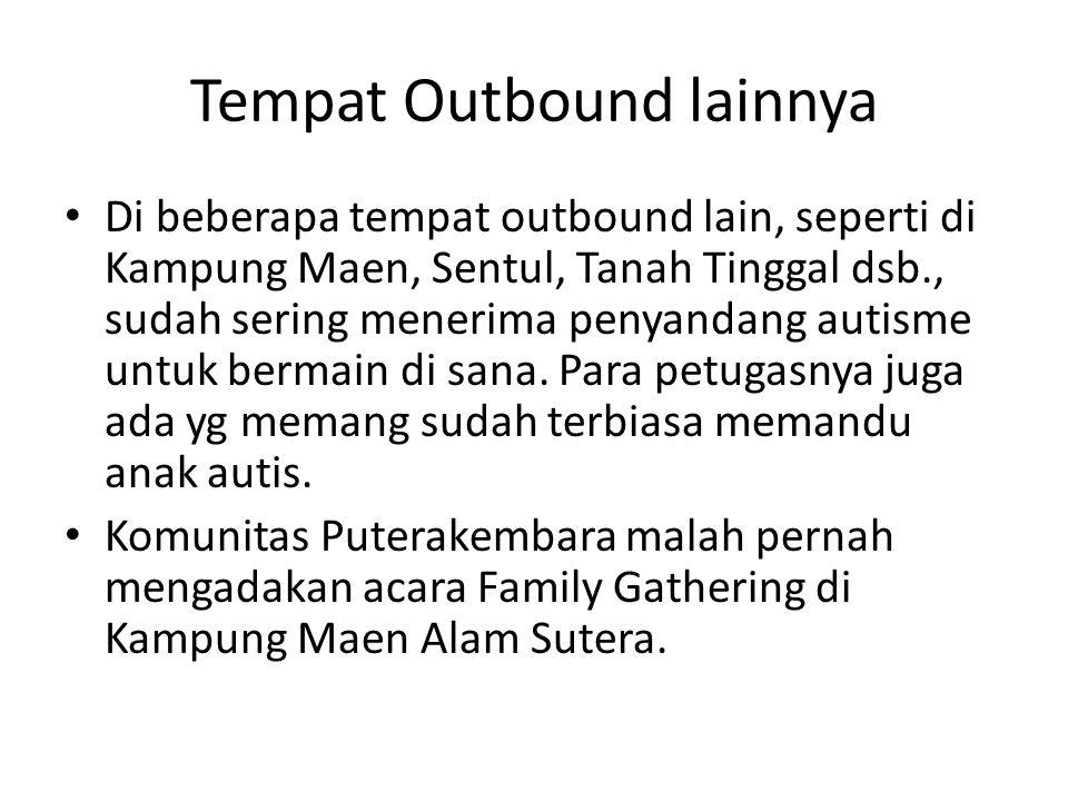 Tempat Outbound lainnya • Di beberapa tempat outbound lain, seperti di Kampung Maen, Sentul, Tanah Tinggal dsb., sudah sering menerima penyandang auti