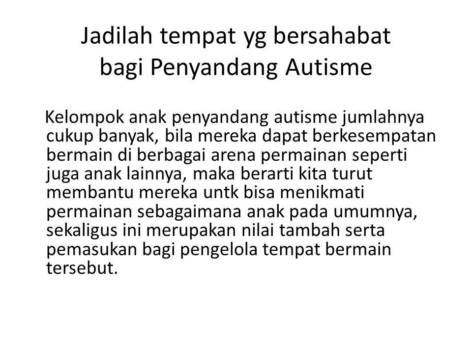 Jadilah tempat yg bersahabat bagi Penyandang Autisme Kelompok anak penyandang autisme jumlahnya cukup banyak, bila mereka dapat berkesempatan bermain