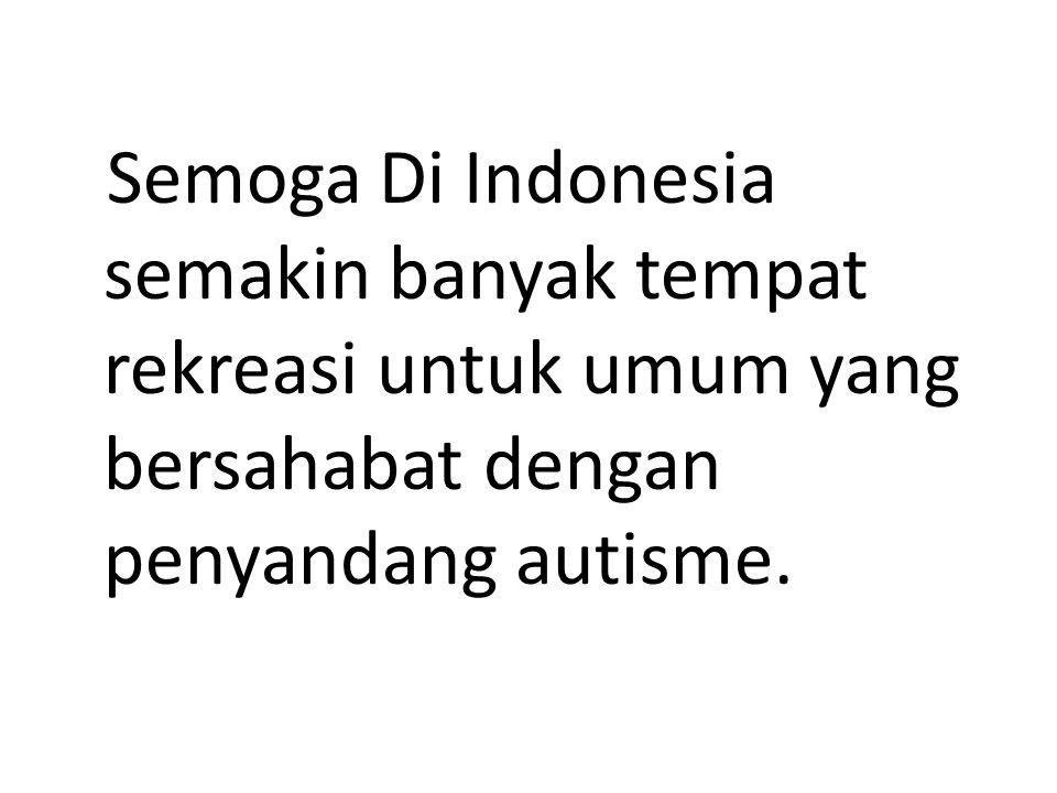 Semoga Di Indonesia semakin banyak tempat rekreasi untuk umum yang bersahabat dengan penyandang autisme.