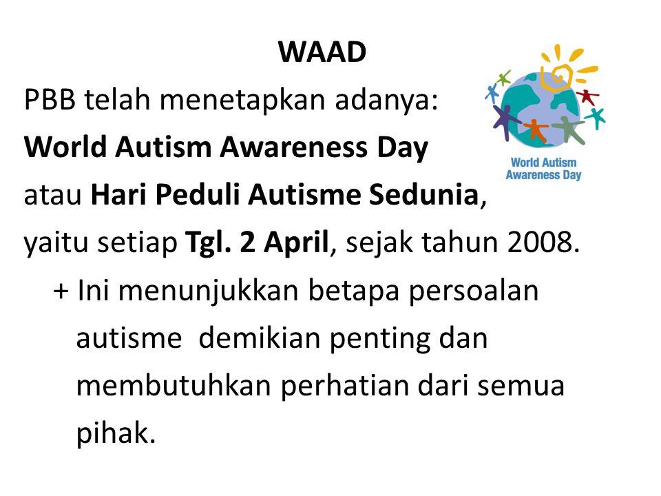 WAAD PBB telah menetapkan adanya: World Autism Awareness Day atau Hari Peduli Autisme Sedunia, yaitu setiap Tgl. 2 April, sejak tahun 2008. + Ini menu