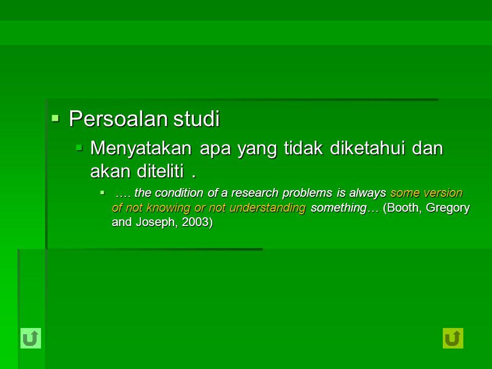  Persoalan studi  Menyatakan apa yang tidak diketahui dan akan diteliti.  …. the condition of a research problems is always some version of not kno