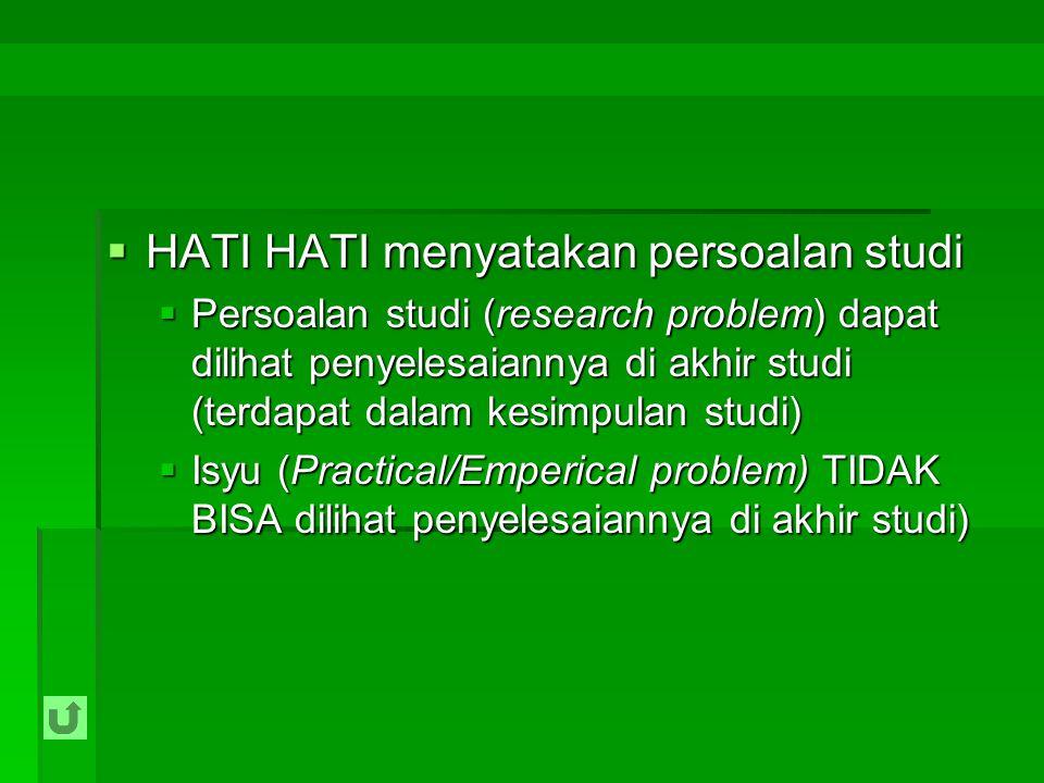  HATI HATI menyatakan persoalan studi  Persoalan studi (research problem) dapat dilihat penyelesaiannya di akhir studi (terdapat dalam kesimpulan st