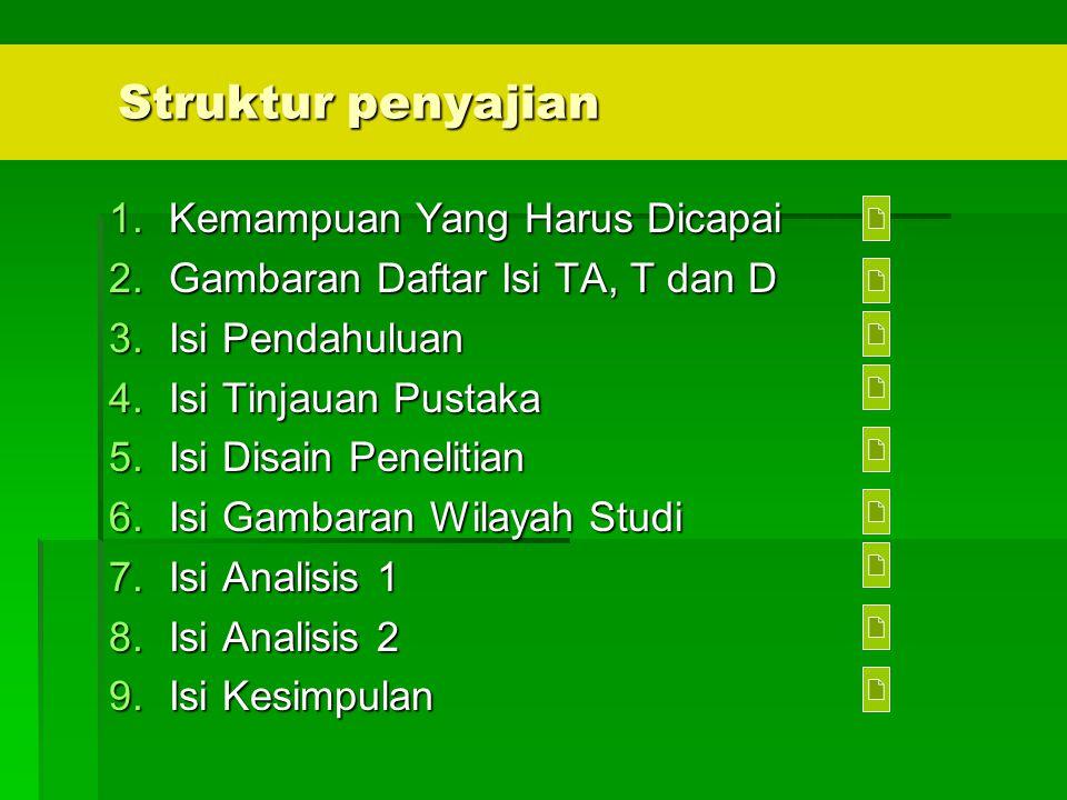 Struktur penyajian 1.Kemampuan Yang Harus Dicapai 2.Gambaran Daftar Isi TA, T dan D 3.Isi Pendahuluan 4.Isi Tinjauan Pustaka 5.Isi Disain Penelitian 6