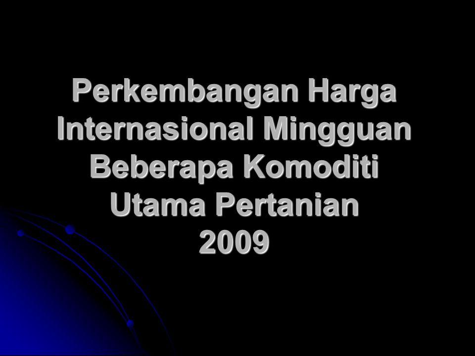 Perkembangan Harga Internasional Mingguan Beberapa Komoditi Utama Pertanian 2009
