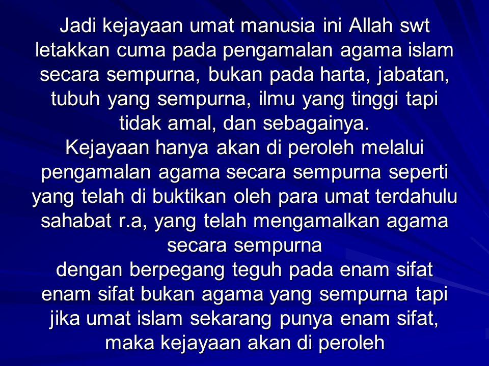 Jadi kejayaan umat manusia ini Allah swt letakkan cuma pada pengamalan agama islam secara sempurna, bukan pada harta, jabatan, tubuh yang sempurna, ilmu yang tinggi tapi tidak amal, dan sebagainya.