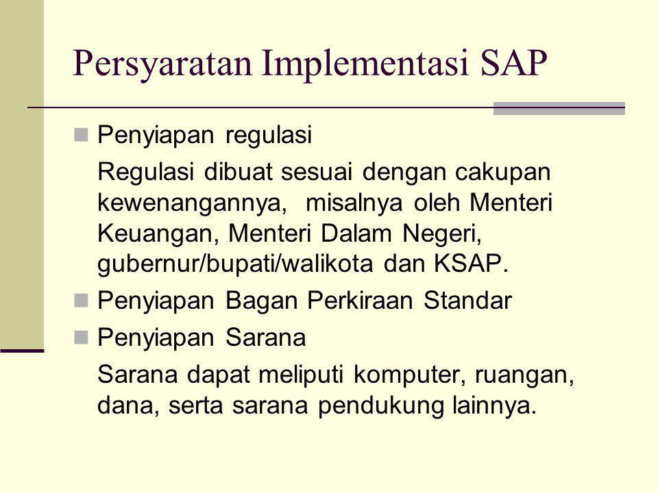 Persyaratan Implementasi SAP  Penyiapan regulasi Regulasi dibuat sesuai dengan cakupan kewenangannya, misalnya oleh Menteri Keuangan, Menteri Dalam Negeri, gubernur/bupati/walikota dan KSAP.