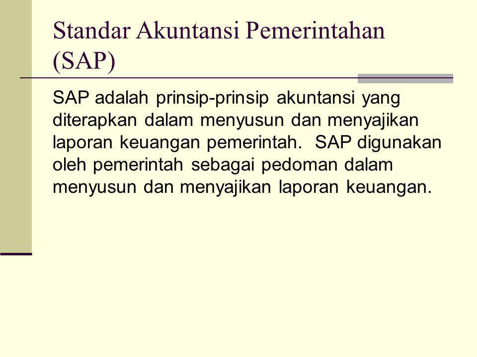 Standar Akuntansi Pemerintahan (SAP) SAP adalah prinsip-prinsip akuntansi yang diterapkan dalam menyusun dan menyajikan laporan keuangan pemerintah.