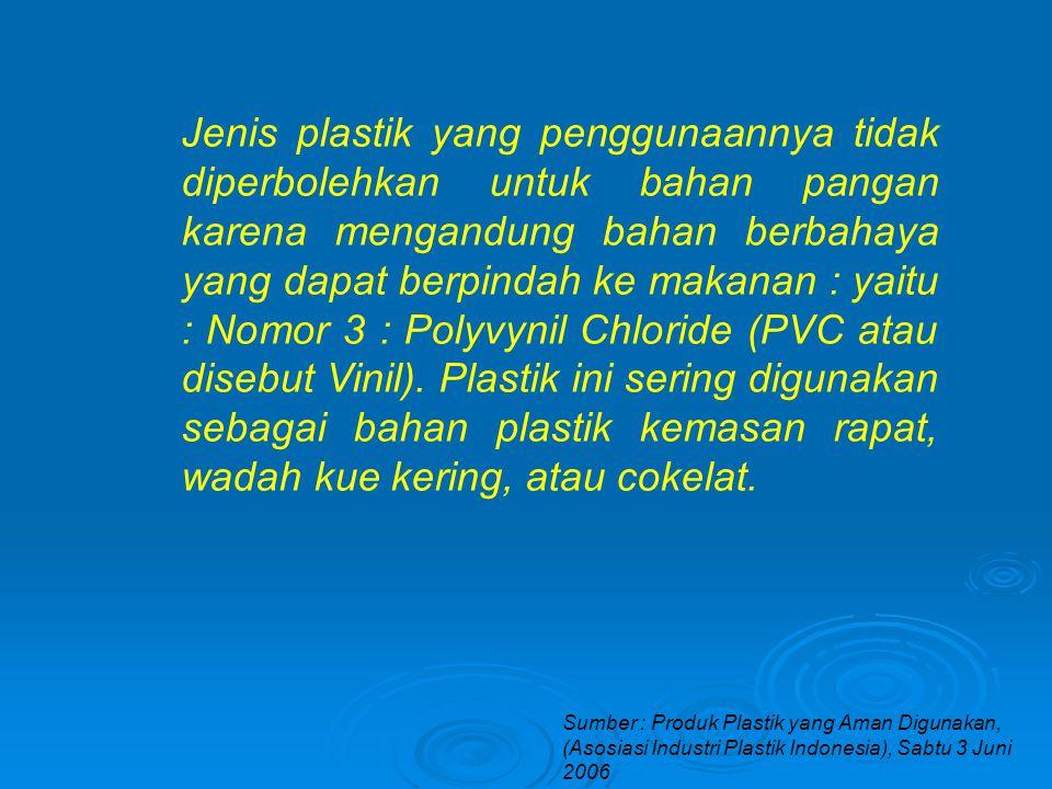 Sumber : Produk Plastik yang Aman Digunakan, (Asosiasi Industri Plastik Indonesia), Sabtu 3 Juni 2006 Jenis plastik yang penggunaannya tidak diperbolehkan untuk bahan pangan karena mengandung bahan berbahaya yang dapat berpindah ke makanan : yaitu : Nomor 3 : Polyvynil Chloride (PVC atau disebut Vinil).