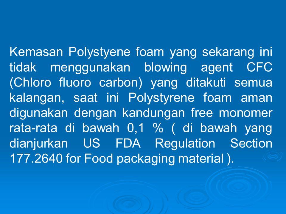 Kemasan Polystyene foam yang sekarang ini tidak menggunakan blowing agent CFC (Chloro fluoro carbon) yang ditakuti semua kalangan, saat ini Polystyrene foam aman digunakan dengan kandungan free monomer rata-rata di bawah 0,1 % ( di bawah yang dianjurkan US FDA Regulation Section 177.2640 for Food packaging material ).