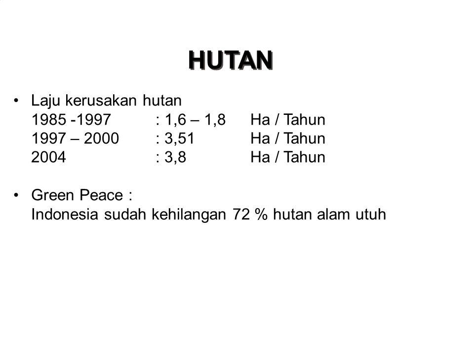 HUTAN •Laju kerusakan hutan 1985 -1997: 1,6 – 1,8Ha / Tahun 1997 – 2000: 3,51Ha / Tahun 2004: 3,8Ha / Tahun •Green Peace : Indonesia sudah kehilangan 72 % hutan alam utuh Depart Kehutanan 2005