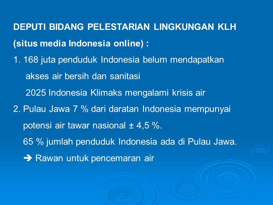 DEPUTI BIDANG PELESTARIAN LINGKUNGAN KLH (situs media Indonesia online) : 1. 168 juta penduduk Indonesia belum mendapatkan akses air bersih dan sanita