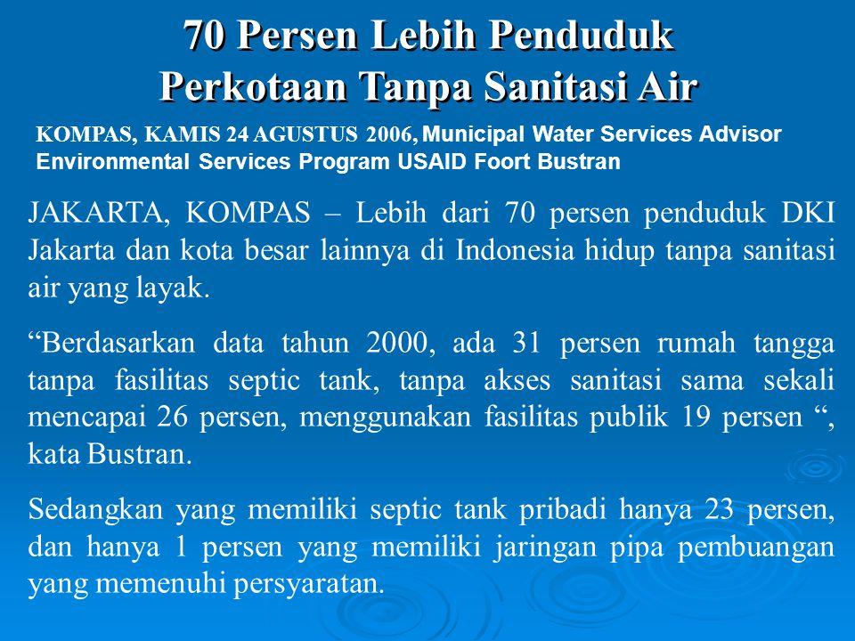 70 Persen Lebih Penduduk Perkotaan Tanpa Sanitasi Air 70 Persen Lebih Penduduk Perkotaan Tanpa Sanitasi Air KOMPAS, KAMIS 24 AGUSTUS 2006, Municipal Water Services Advisor Environmental Services Program USAID Foort Bustran JAKARTA, KOMPAS – Lebih dari 70 persen penduduk DKI Jakarta dan kota besar lainnya di Indonesia hidup tanpa sanitasi air yang layak.
