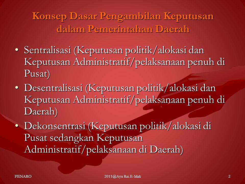 Cakupan Desentralisasi (Rondinelli) •Dekonsentrasi •Devolusi •Pelimpahan pada lembaga semi otonom (Delegasi) •Pelimpahan fungsi pemerintahan tertentu pada lembaga non-pemerintah (Privatisasi) FENARO2011@Ayu Rai.E-Mak3
