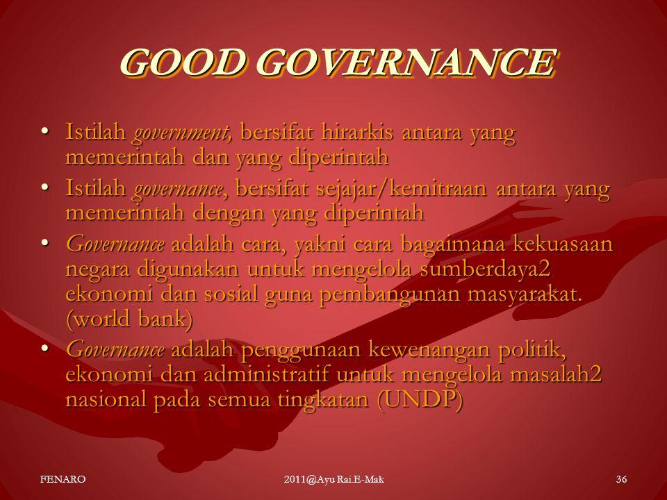 GOOD GOVERNANCE •Istilah government, bersifat hirarkis antara yang memerintah dan yang diperintah •Istilah governance, bersifat sejajar/kemitraan anta