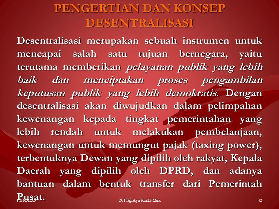 PENGERTIAN DAN KONSEP DESENTRALISASI Desentralisasi merupakan sebuah instrumen untuk mencapai salah satu tujuan bernegara, yaitu terutama memberikan p