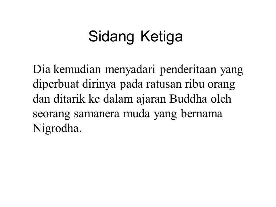 Sidang Ketiga Dia kemudian menyadari penderitaan yang diperbuat dirinya pada ratusan ribu orang dan ditarik ke dalam ajaran Buddha oleh seorang samanera muda yang bernama Nigrodha.