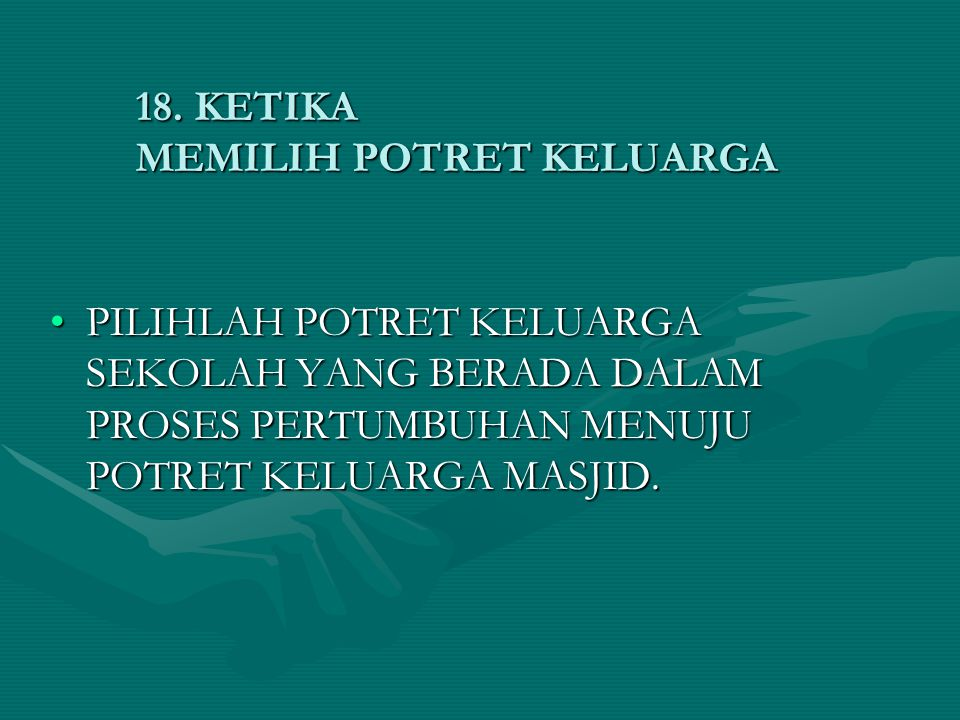 18. KETIKA MEMILIH POTRET KELUARGA •PILIHLAH POTRET KELUARGA SEKOLAH YANG BERADA DALAM PROSES PERTUMBUHAN MENUJU POTRET KELUARGA MASJID.