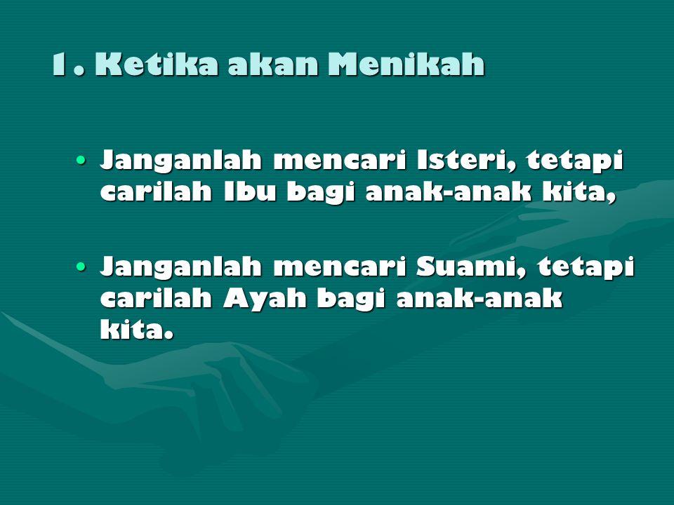 1. Ketika akan Menikah •Janganlah mencari Isteri, tetapi carilah Ibu bagi anak-anak kita, •Janganlah mencari Suami, tetapi carilah Ayah bagi anak-anak