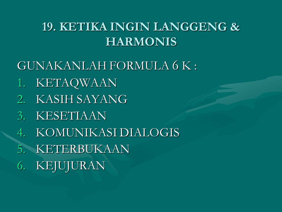 19. KETIKA INGIN LANGGENG & HARMONIS GUNAKANLAH FORMULA 6 K : 1.KETAQWAAN 2.KASIH SAYANG 3.KESETIAAN 4.KOMUNIKASI DIALOGIS 5.KETERBUKAAN 6.KEJUJURAN