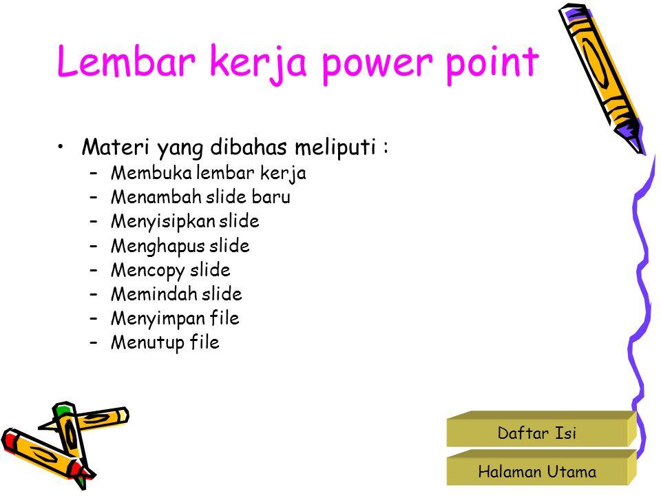Lembar kerja power point •Materi yang dibahas meliputi : –Membuka lembar kerja –Menambah slide baru –Menyisipkan slide –Menghapus slide –Mencopy slide
