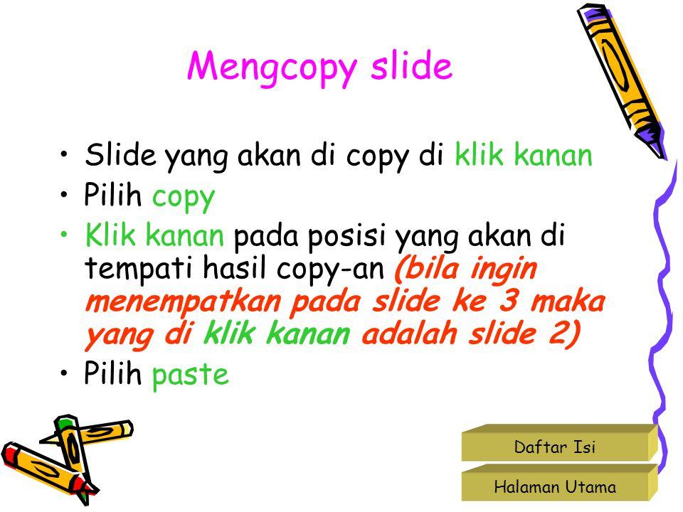 Mengcopy slide •Slide yang akan di copy di klik kanan •Pilih copy •Klik kanan pada posisi yang akan di tempati hasil copy-an (bila ingin menempatkan p