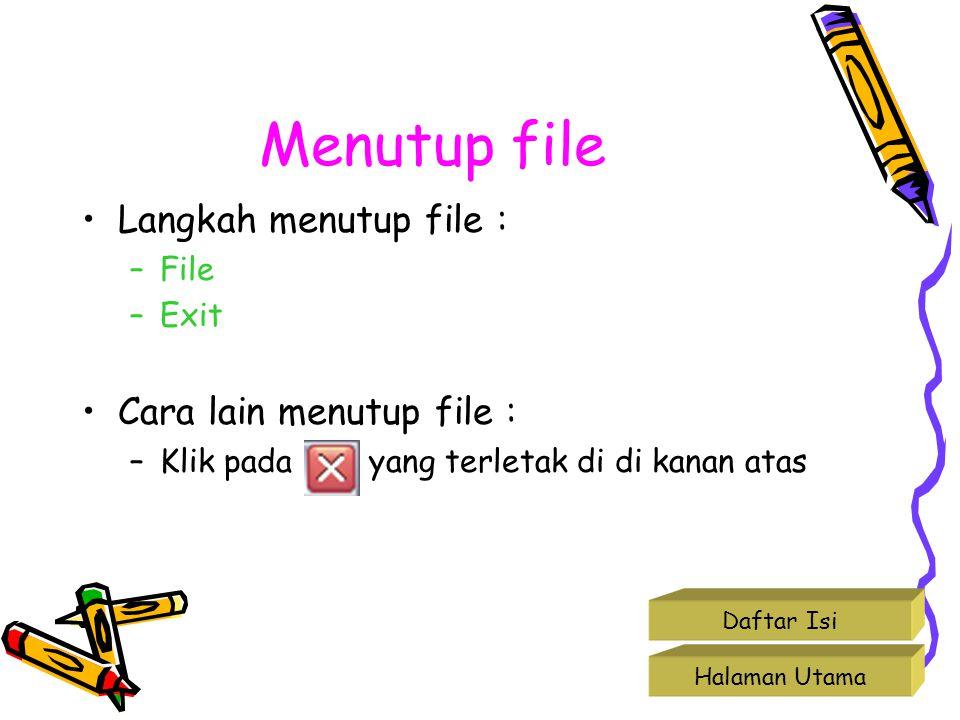 Menutup file •Langkah menutup file : –File –Exit •Cara lain menutup file : –Klik pada yang terletak di di kanan atas Halaman Utama Daftar Isi