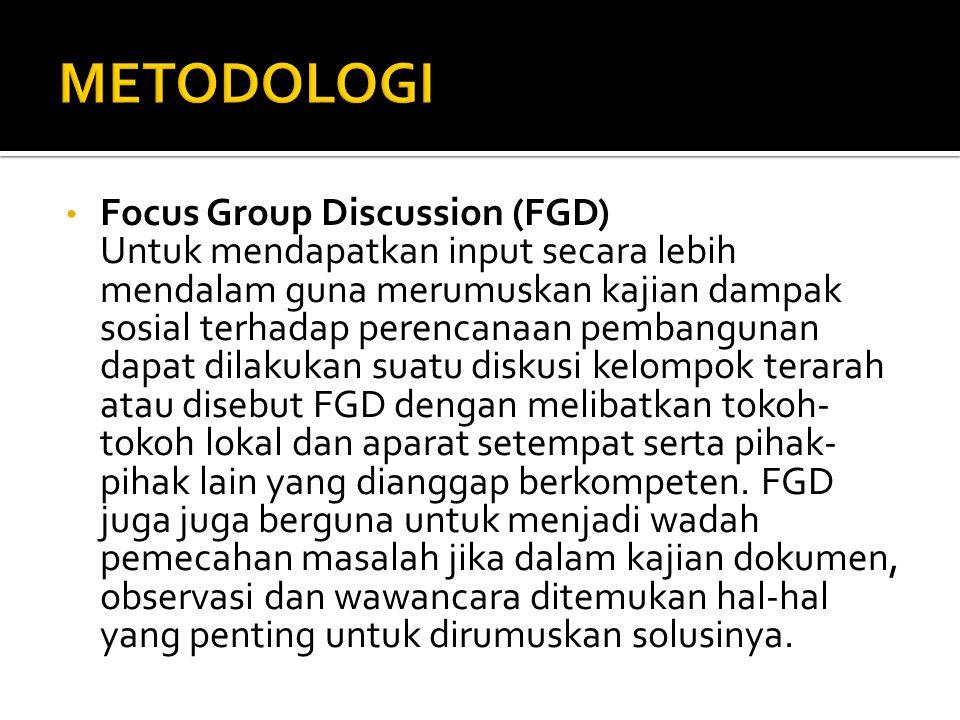 • Focus Group Discussion (FGD) Untuk mendapatkan input secara lebih mendalam guna merumuskan kajian dampak sosial terhadap perencanaan pembangunan dapat dilakukan suatu diskusi kelompok terarah atau disebut FGD dengan melibatkan tokoh- tokoh lokal dan aparat setempat serta pihak- pihak lain yang dianggap berkompeten.