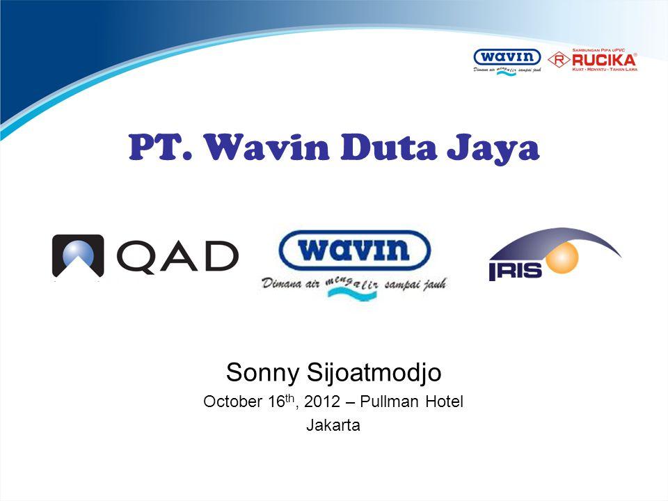 PT. Wavin Duta Jaya Sonny Sijoatmodjo October 16 th, 2012 – Pullman Hotel Jakarta