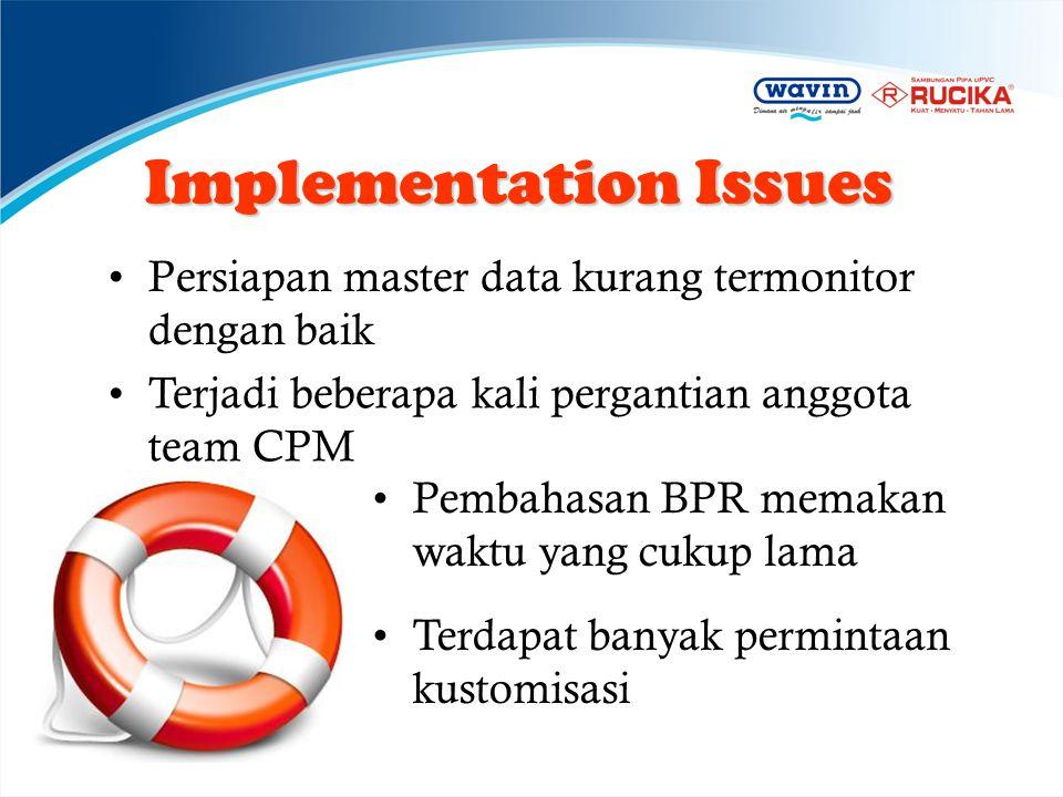 Implementation Issues •Persiapan master data kurang termonitor dengan baik •Terjadi beberapa kali pergantian anggota team CPM •Pembahasan BPR memakan
